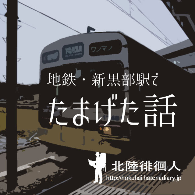 地鉄・新黒部駅でたまげた話 - ...